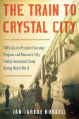 """""""The Train to Crystal City: FDR's Secret Prisoner Exchange Program and America's Only Family Internment Camp During World War II""""  Jan Jarboe Russell"""